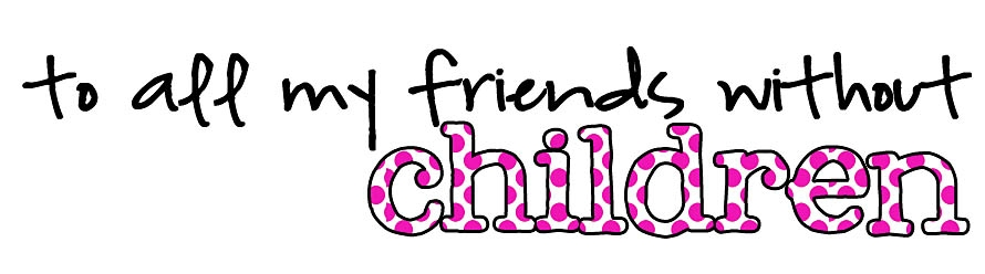 To all my friends without children…
